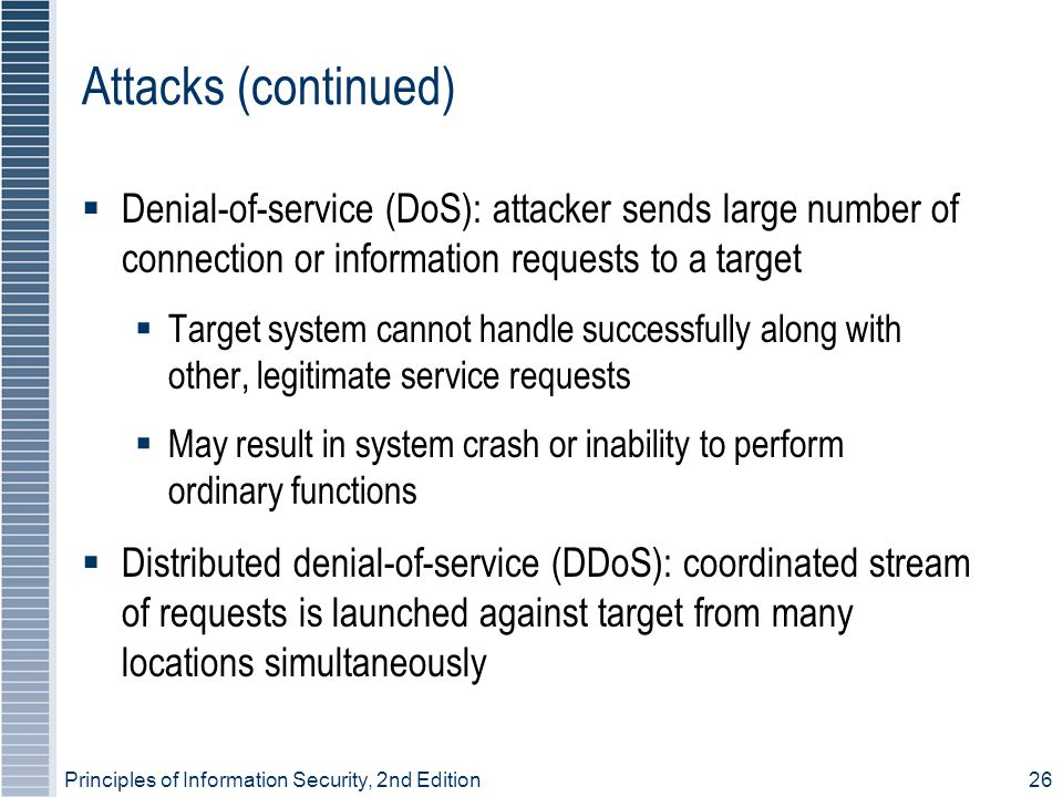 Principles of Information Security, 2nd Edition26 Attacks (continued)  Denial-of-service (DoS): attacker sends large number of connection or information requests to a target  Target system cannot handle successfully along with other, legitimate service requests  May result in system crash or inability to perform ordinary functions  Distributed denial-of-service (DDoS): coordinated stream of requests is launched against target from many locations simultaneously