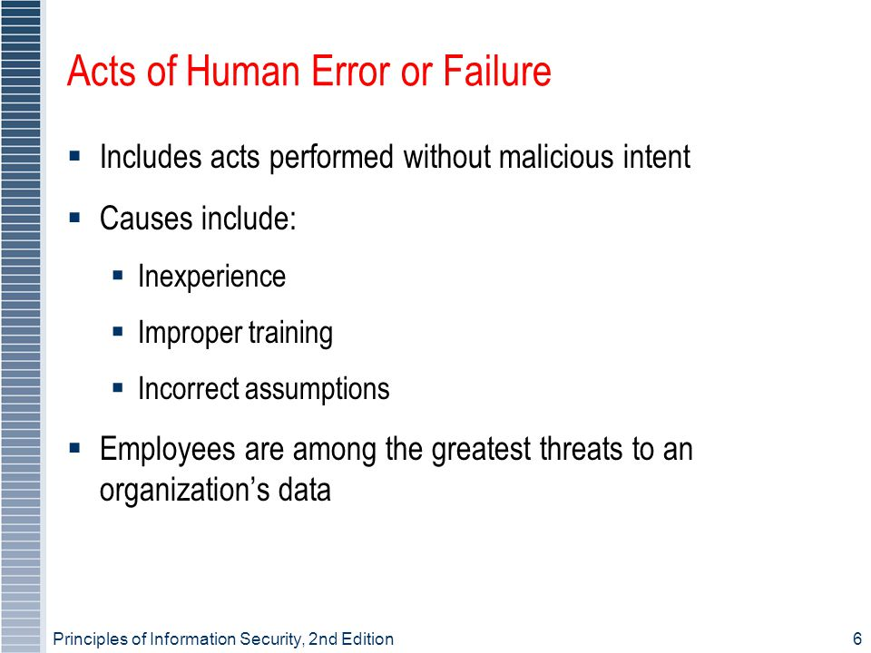 Principles of Information Security, 2nd Edition6 Acts of Human Error or Failure  Includes acts performed without malicious intent  Causes include:  Inexperience  Improper training  Incorrect assumptions  Employees are among the greatest threats to an organization's data
