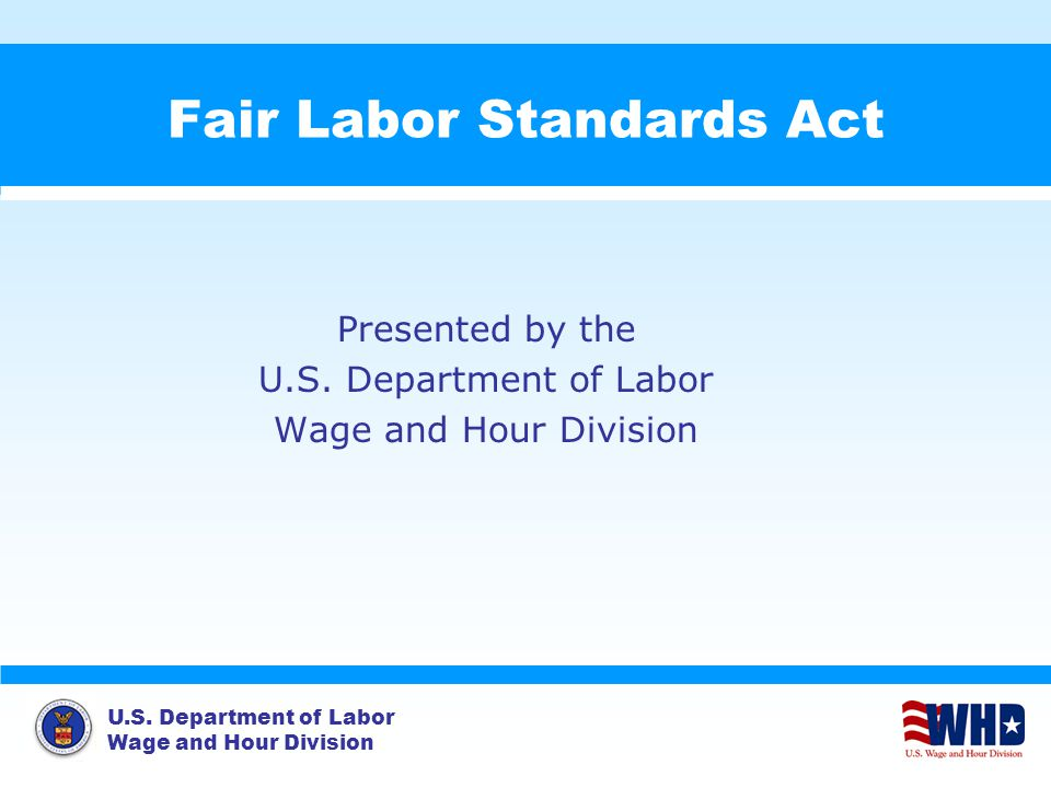 U.S. Department of Labor Wage and Hour Division Fair Labor Standards Act Presented by the U.S.
