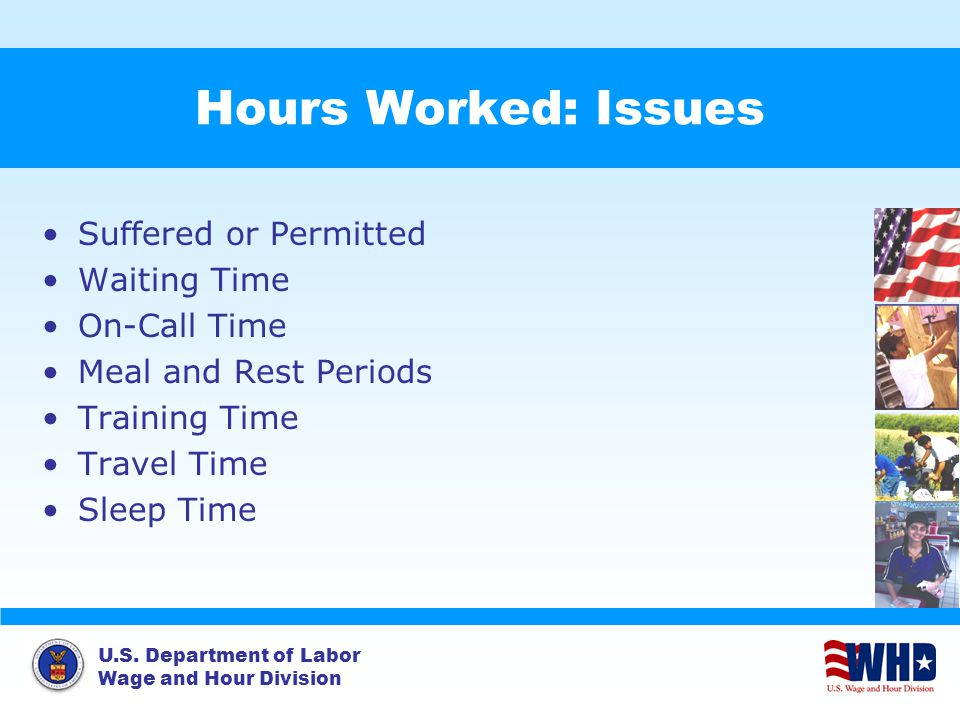 U.S. Department of Labor Wage and Hour Division Hours Worked: Issues Suffered or Permitted Waiting Time On-Call Time Meal and Rest Periods Training Ti