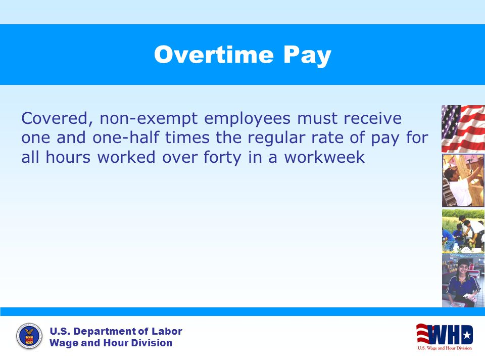 U.S. Department of Labor Wage and Hour Division Overtime Pay Covered, non-exempt employees must receive one and one-half times the regular rate of pay