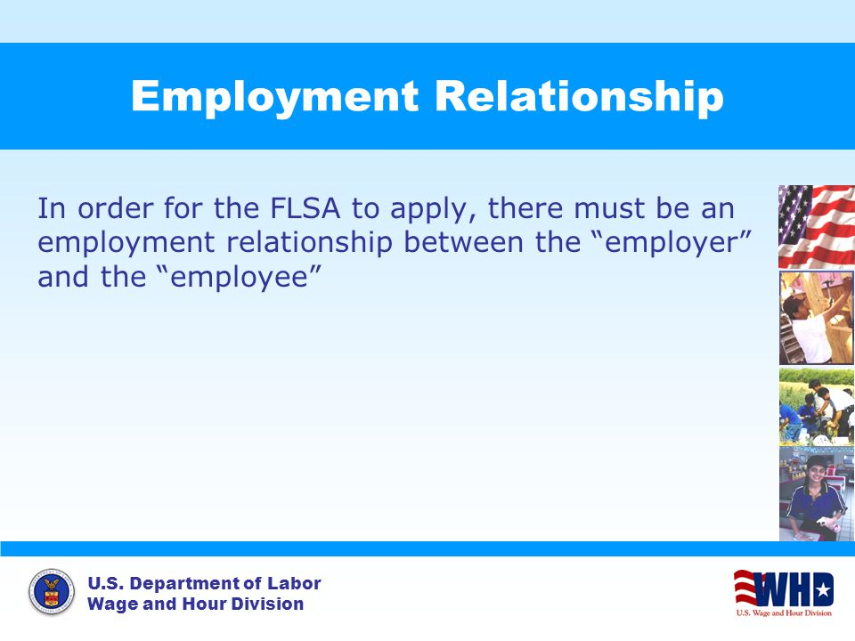 U.S. Department of Labor Wage and Hour Division Employment Relationship In order for the FLSA to apply, there must be an employment relationship betwe