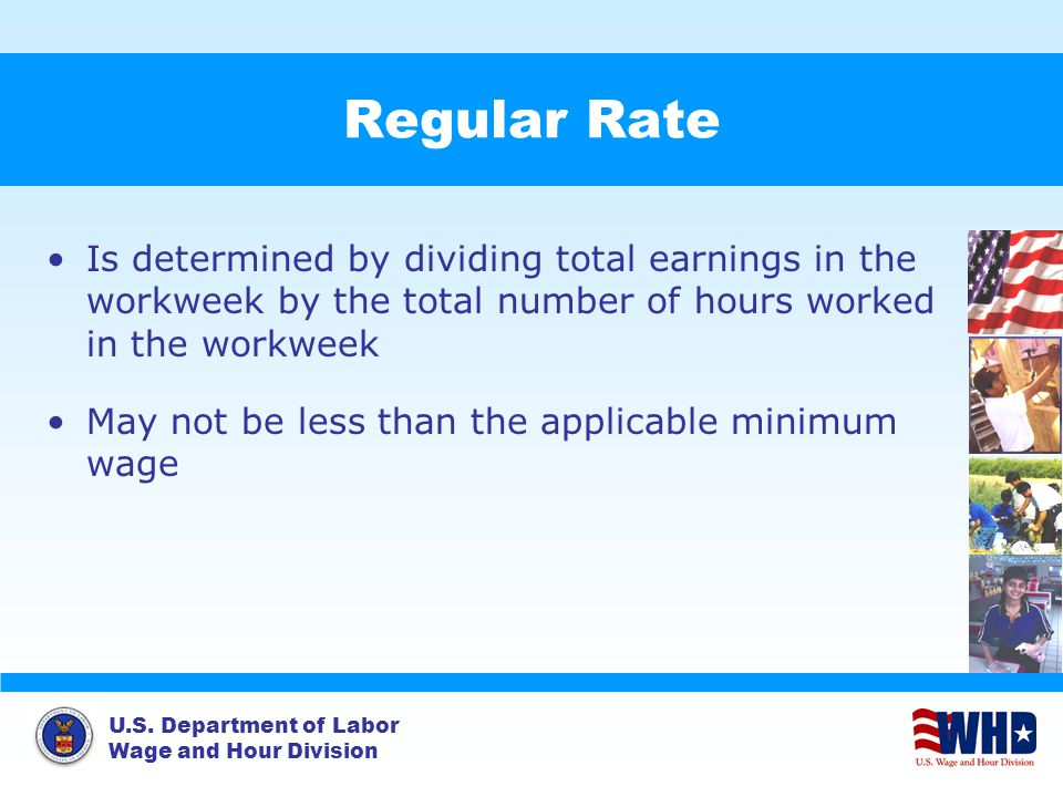 U.S. Department of Labor Wage and Hour Division Regular Rate Is determined by dividing total earnings in the workweek by the total number of hours wor