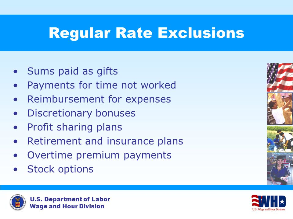 U.S. Department of Labor Wage and Hour Division Regular Rate Exclusions Sums paid as gifts Payments for time not worked Reimbursement for expenses Dis