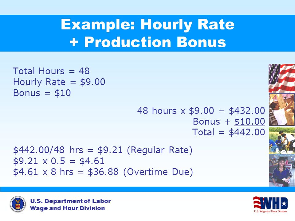 U.S. Department of Labor Wage and Hour Division Example: Hourly Rate + Production Bonus Total Hours = 48 Hourly Rate = $9.00 Bonus = $10 48 hours x $9