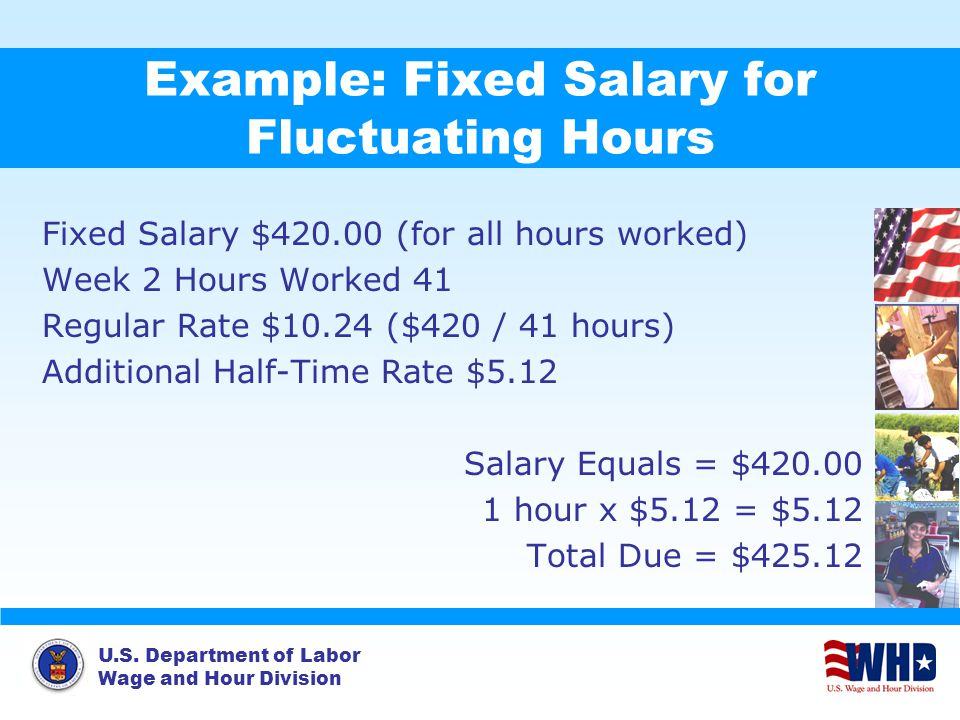U.S. Department of Labor Wage and Hour Division Example: Fixed Salary for Fluctuating Hours Fixed Salary $420.00 (for all hours worked) Week 2 Hours W