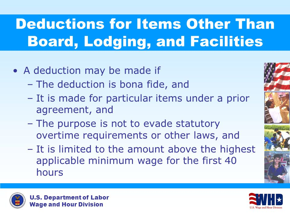 U.S. Department of Labor Wage and Hour Division Deductions for Items Other Than Board, Lodging, and Facilities A deduction may be made if –The deducti