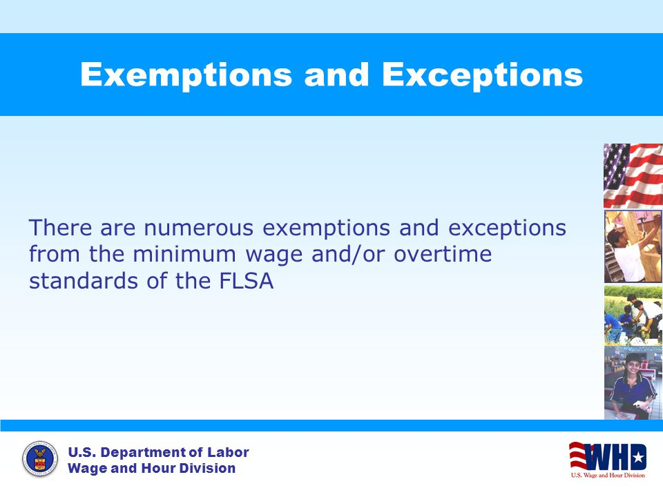 U.S. Department of Labor Wage and Hour Division Exemptions and Exceptions There are numerous exemptions and exceptions from the minimum wage and/or ov