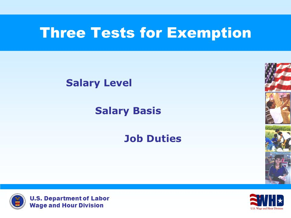 U.S. Department of Labor Wage and Hour Division Three Tests for Exemption Salary Level Salary Basis Job Duties