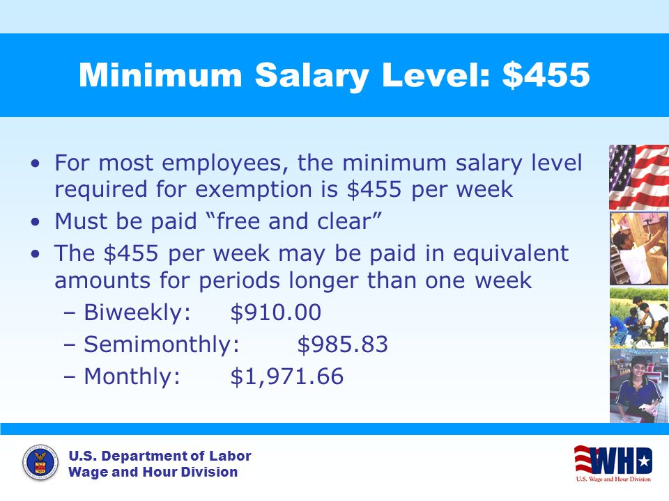 U.S. Department of Labor Wage and Hour Division Minimum Salary Level: $455 For most employees, the minimum salary level required for exemption is $455