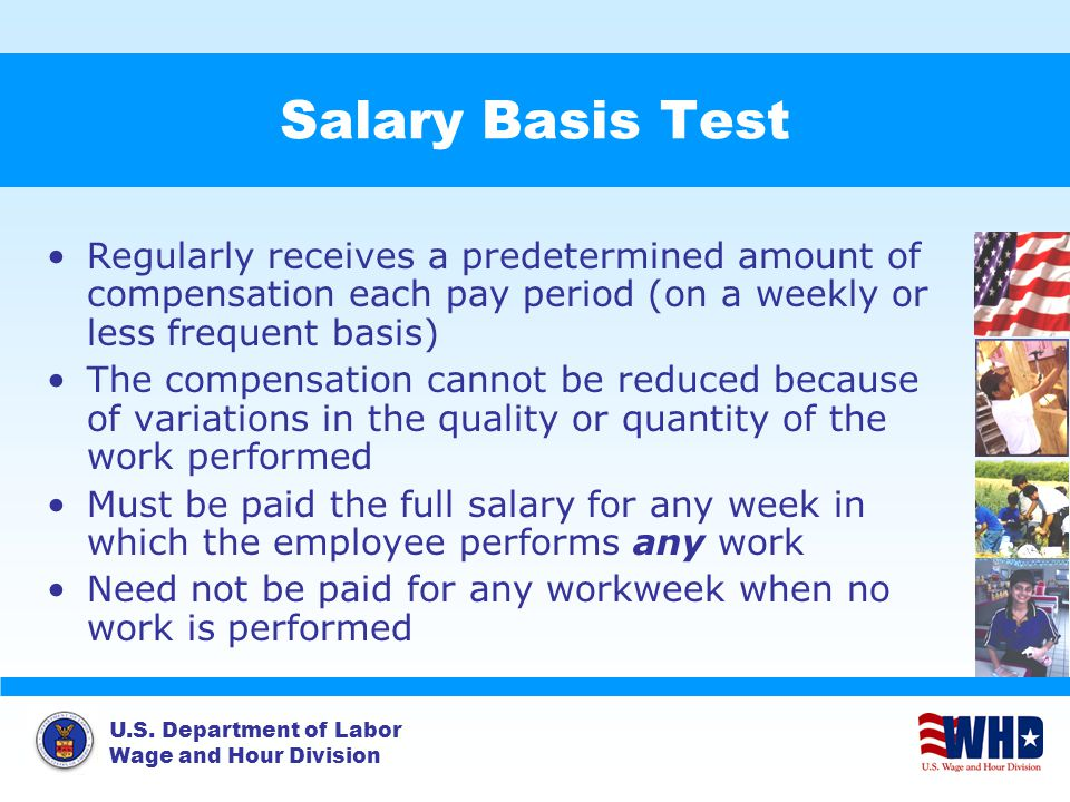U.S. Department of Labor Wage and Hour Division Salary Basis Test Regularly receives a predetermined amount of compensation each pay period (on a week