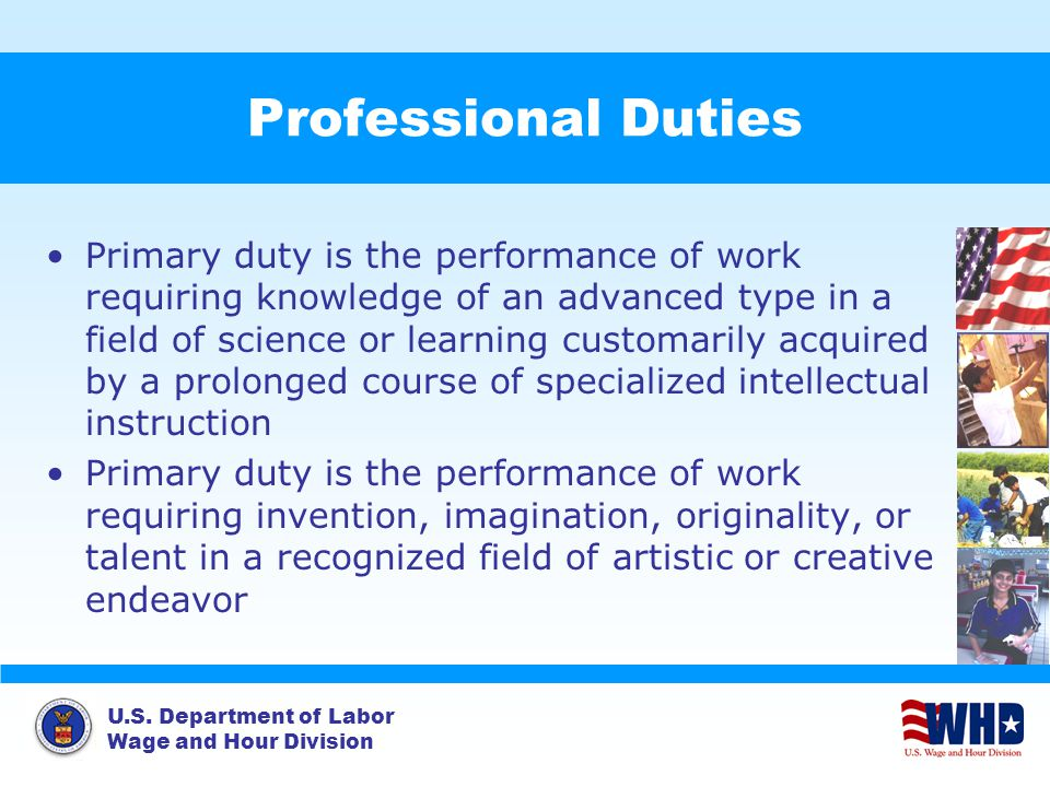 U.S. Department of Labor Wage and Hour Division Professional Duties Primary duty is the performance of work requiring knowledge of an advanced type in