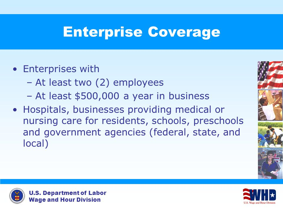 U.S. Department of Labor Wage and Hour Division Enterprise Coverage Enterprises with –At least two (2) employees –At least $500,000 a year in business