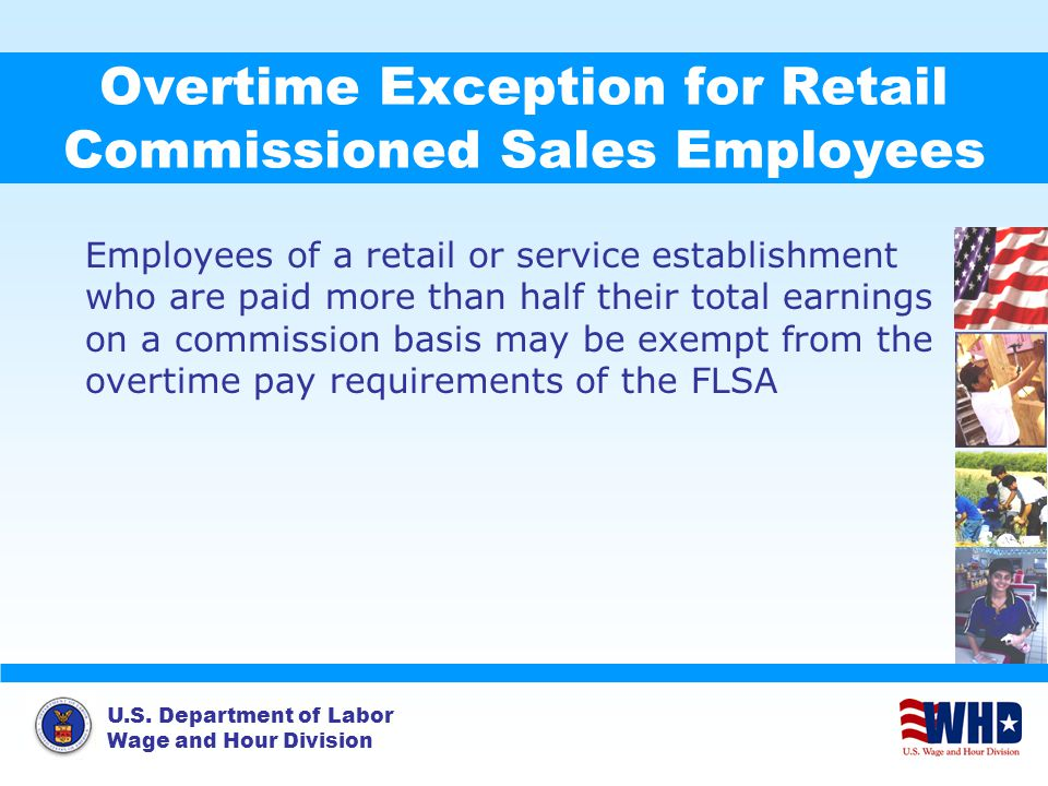 U.S. Department of Labor Wage and Hour Division Overtime Exception for Retail Commissioned Sales Employees Employees of a retail or service establishm