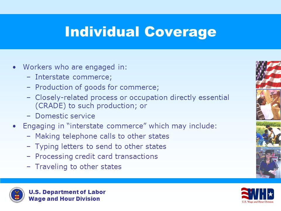 U.S. Department of Labor Wage and Hour Division Individual Coverage Workers who are engaged in: –Interstate commerce; –Production of goods for commerc