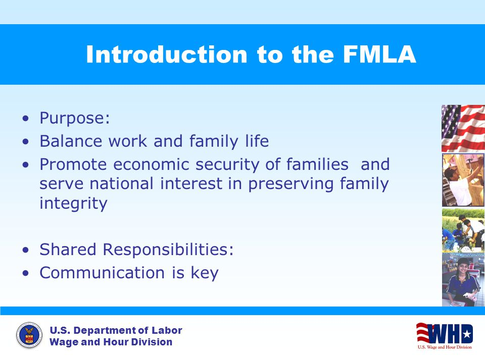 U.S. Department of Labor Wage and Hour Division Introduction to the FMLA Purpose: Balance work and family life Promote economic security of families a