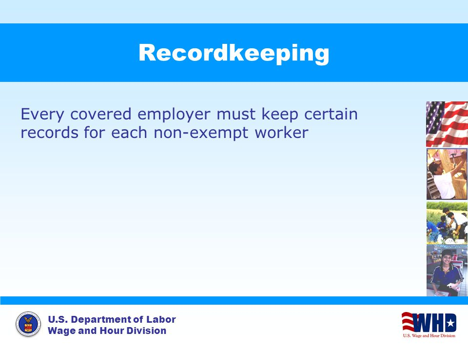 U.S. Department of Labor Wage and Hour Division Recordkeeping Every covered employer must keep certain records for each non-exempt worker