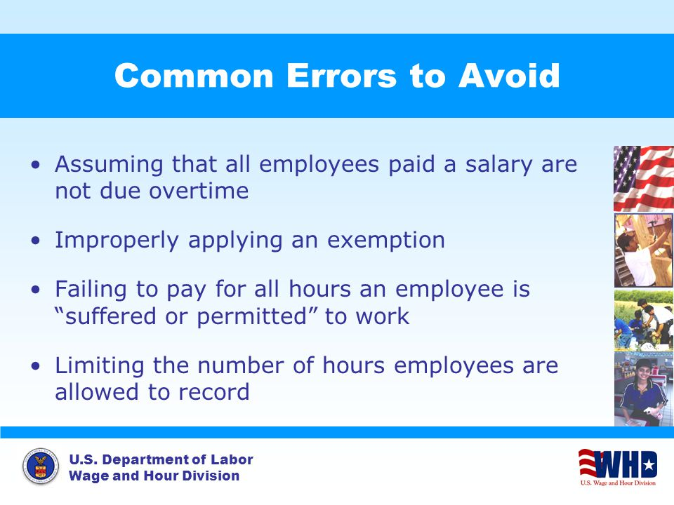 U.S. Department of Labor Wage and Hour Division Common Errors to Avoid Assuming that all employees paid a salary are not due overtime Improperly apply