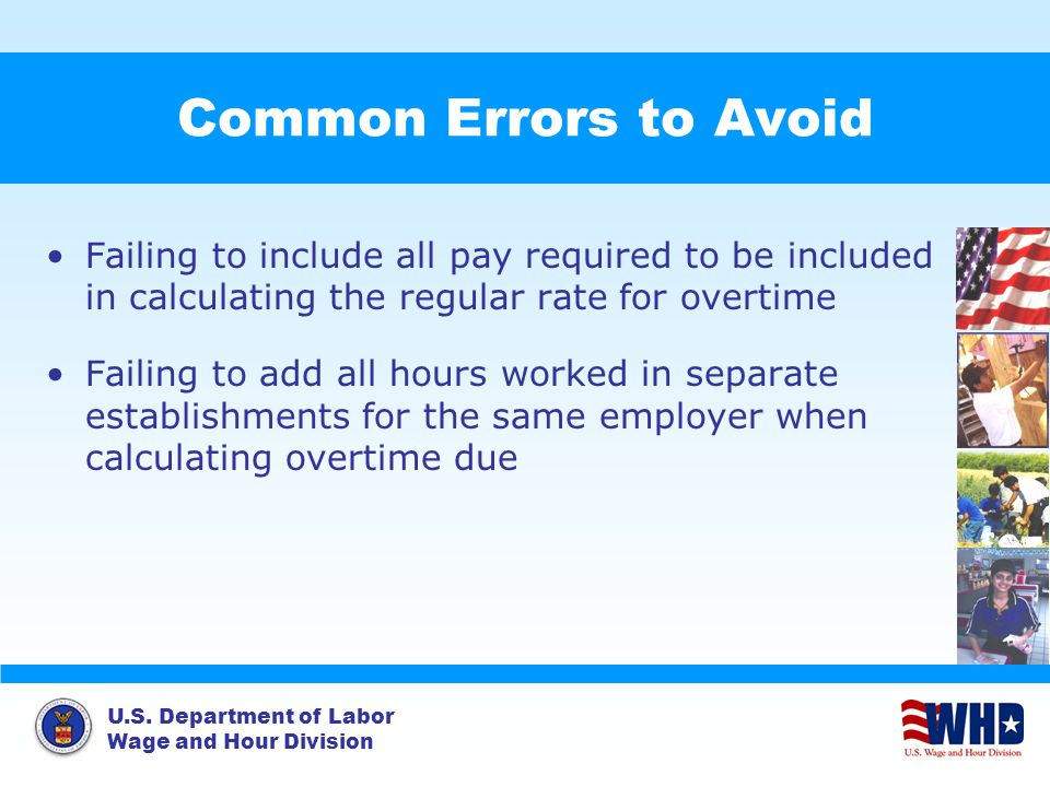 U.S. Department of Labor Wage and Hour Division Common Errors to Avoid Failing to include all pay required to be included in calculating the regular r