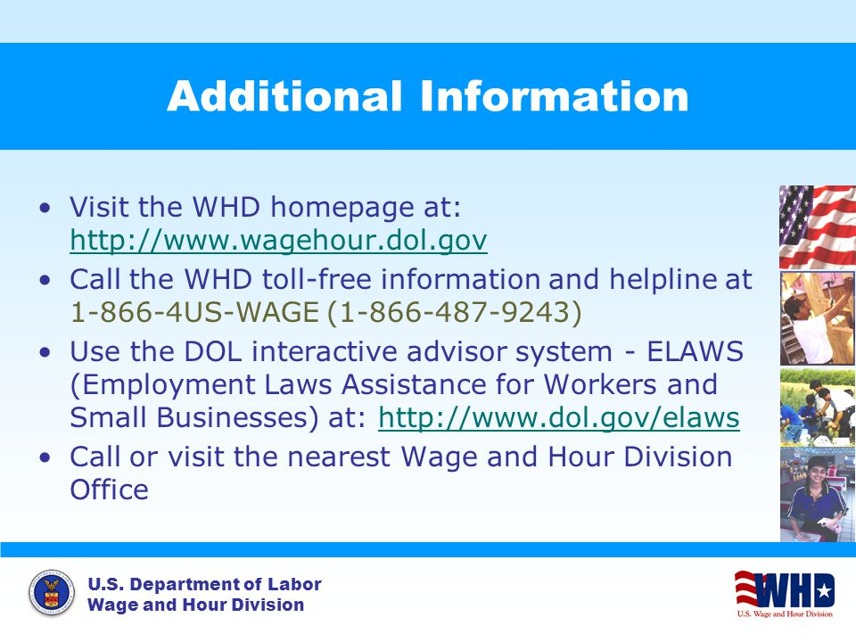 U.S. Department of Labor Wage and Hour Division Additional Information Visit the WHD homepage at: http://www.wagehour.dol.gov http://www.wagehour.dol.