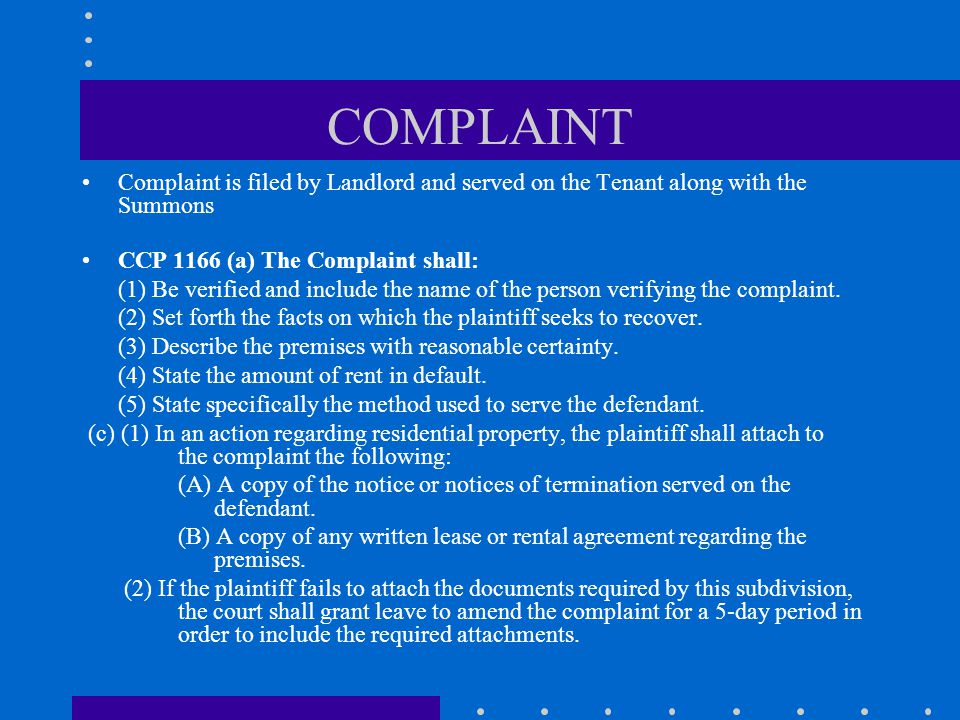 COMPLAINT Complaint is filed by Landlord and served on the Tenant along with the Summons CCP 1166 (a) The Complaint shall: (1) Be verified and include the name of the person verifying the complaint.