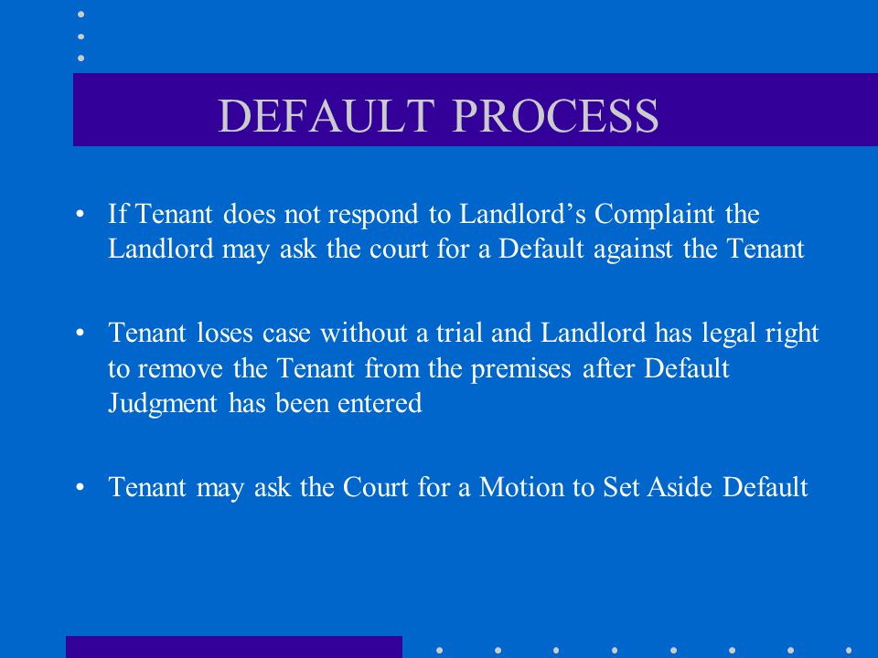 DEFAULT PROCESS If Tenant does not respond to Landlord's Complaint the Landlord may ask the court for a Default against the Tenant Tenant loses case without a trial and Landlord has legal right to remove the Tenant from the premises after Default Judgment has been entered Tenant may ask the Court for a Motion to Set Aside Default