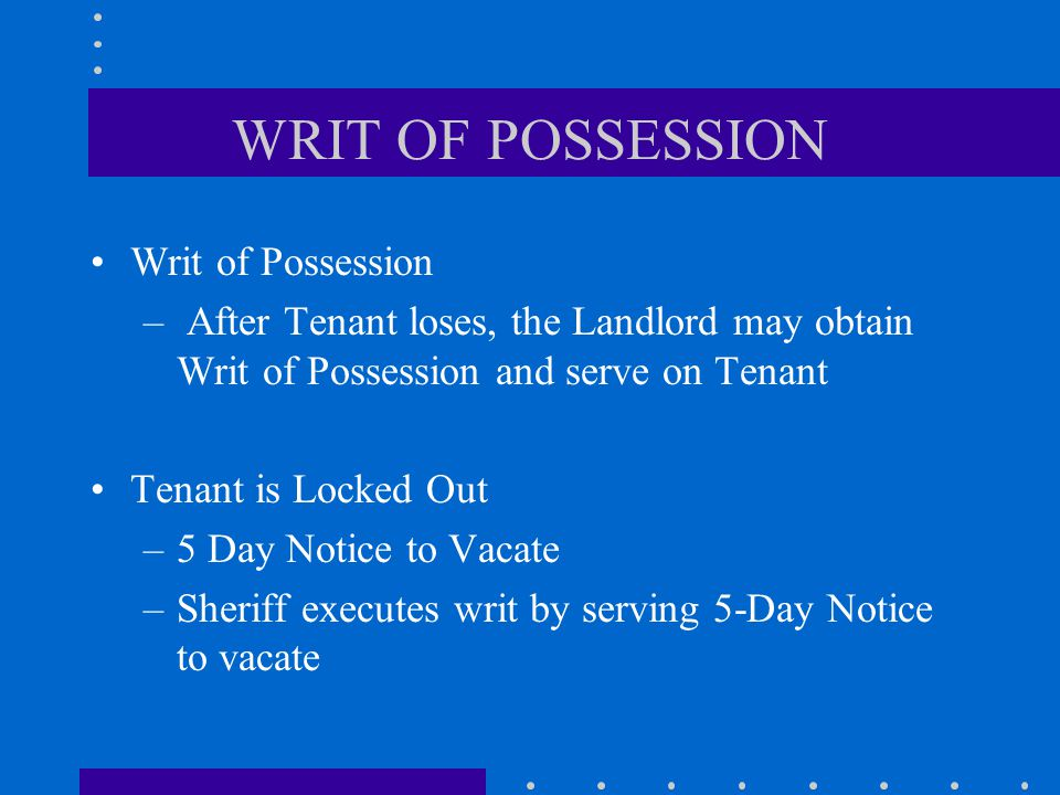Writ of Possession – After Tenant loses, the Landlord may obtain Writ of Possession and serve on Tenant Tenant is Locked Out –5 Day Notice to Vacate –Sheriff executes writ by serving 5-Day Notice to vacate