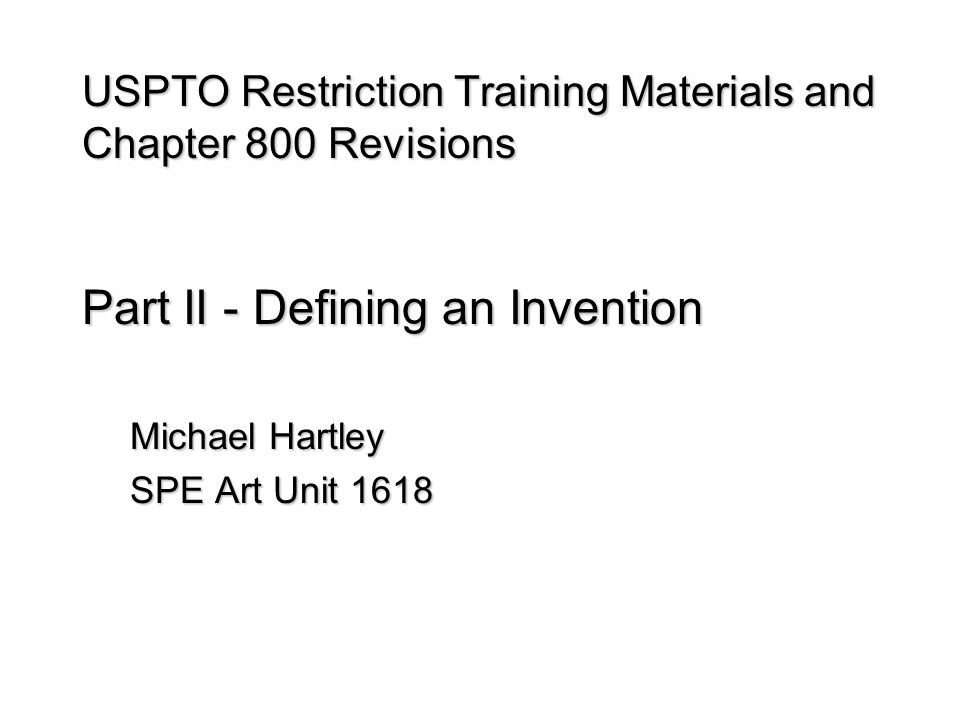 USPTO Restriction Training Materials and Chapter 800 Revisions Part II - Defining an Invention Michael Hartley SPE Art Unit 1618