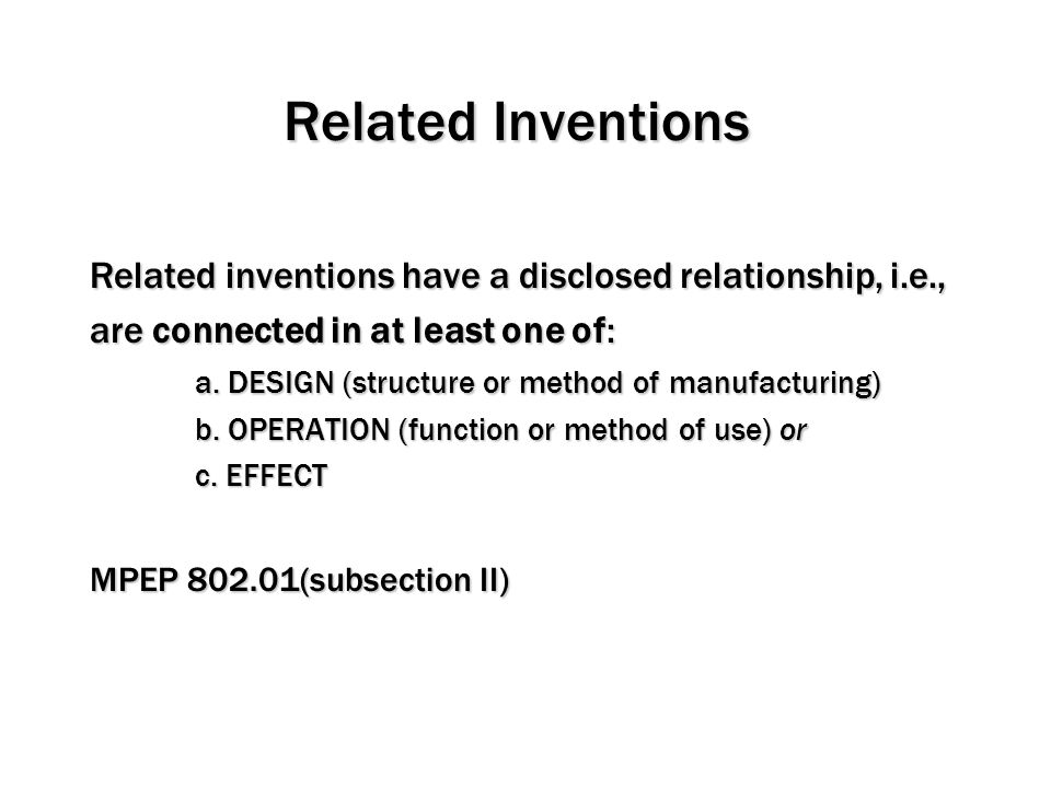 Related Inventions Related inventions have a disclosed relationship, i.e., are connected in at least one of: a. DESIGN (structure or method of manufac