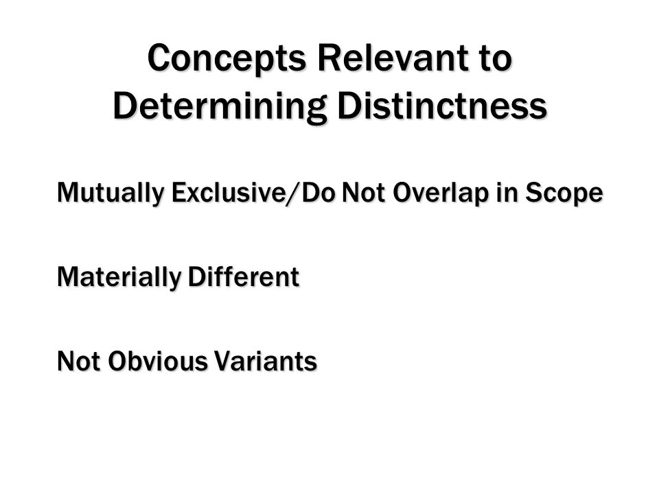 Concepts Relevant to Determining Distinctness Mutually Exclusive/Do Not Overlap in Scope Materially Different Not Obvious Variants