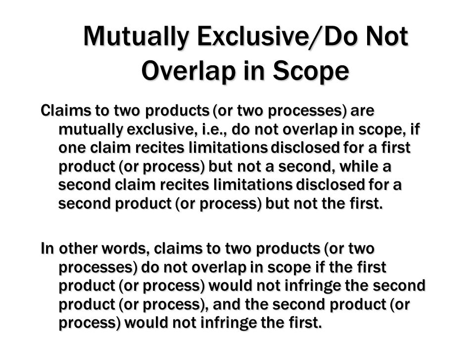 Mutually Exclusive/Do Not Overlap in Scope Claims to two products (or two processes) are mutually exclusive, i.e., do not overlap in scope, if one cla