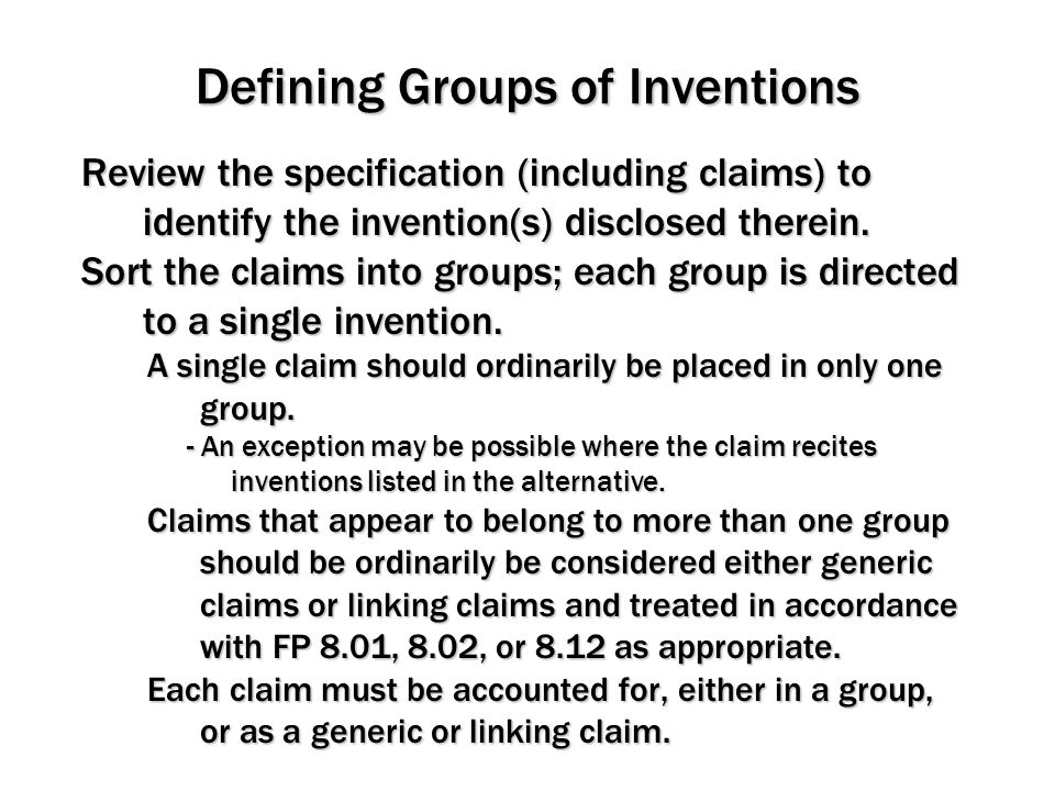 Defining Groups of Inventions Review the specification (including claims) to identify the invention(s) disclosed therein. Sort the claims into groups;