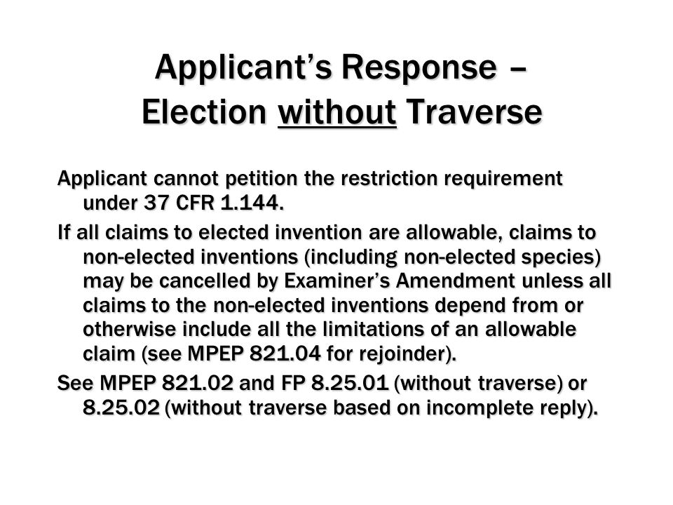 Applicant's Response – Election without Traverse Applicant cannot petition the restriction requirement under 37 CFR 1.144. If all claims to elected in