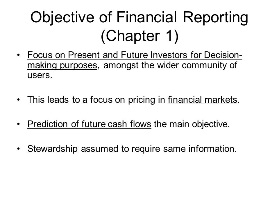Objective of Financial Reporting (Chapter 1) Focus on Present and Future Investors for Decision- making purposes, amongst the wider community of users.