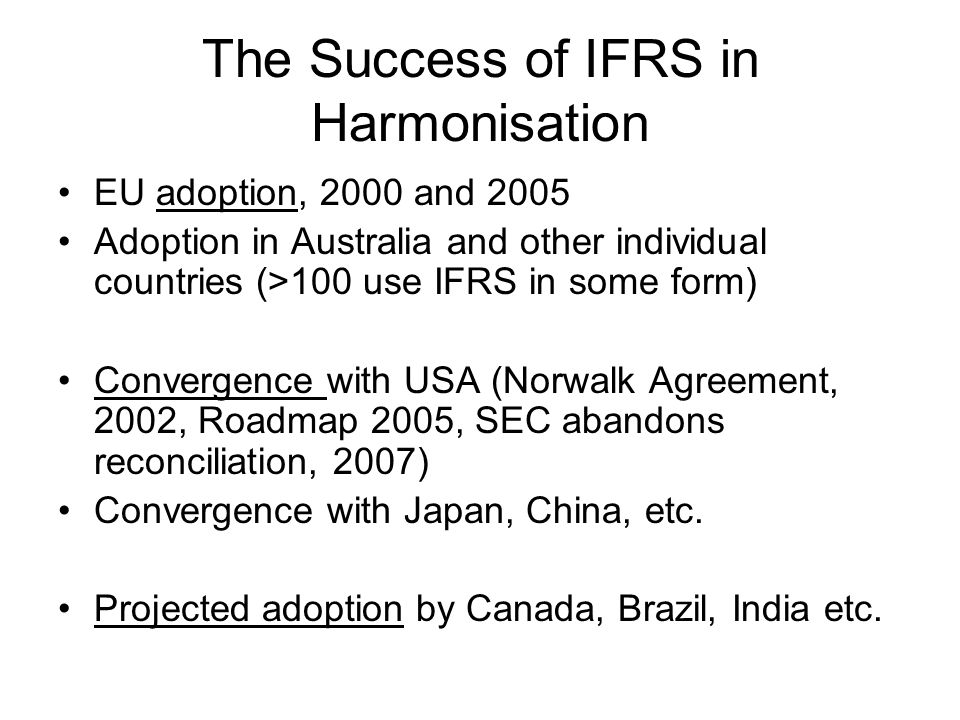 The Success of IFRS in Harmonisation EU adoption, 2000 and 2005 Adoption in Australia and other individual countries (>100 use IFRS in some form) Convergence with USA (Norwalk Agreement, 2002, Roadmap 2005, SEC abandons reconciliation, 2007) Convergence with Japan, China, etc.
