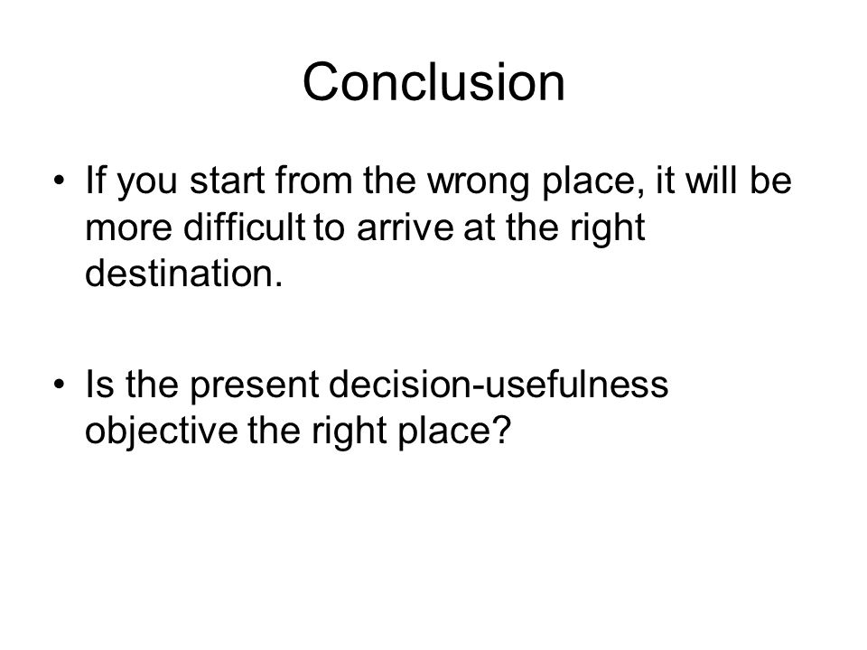 Conclusion If you start from the wrong place, it will be more difficult to arrive at the right destination.