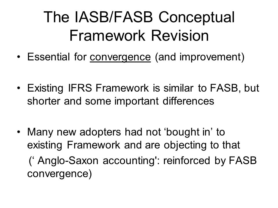 The IASB/FASB Conceptual Framework Revision Essential for convergence (and improvement) Existing IFRS Framework is similar to FASB, but shorter and some important differences Many new adopters had not 'bought in' to existing Framework and are objecting to that (' Anglo-Saxon accounting : reinforced by FASB convergence)