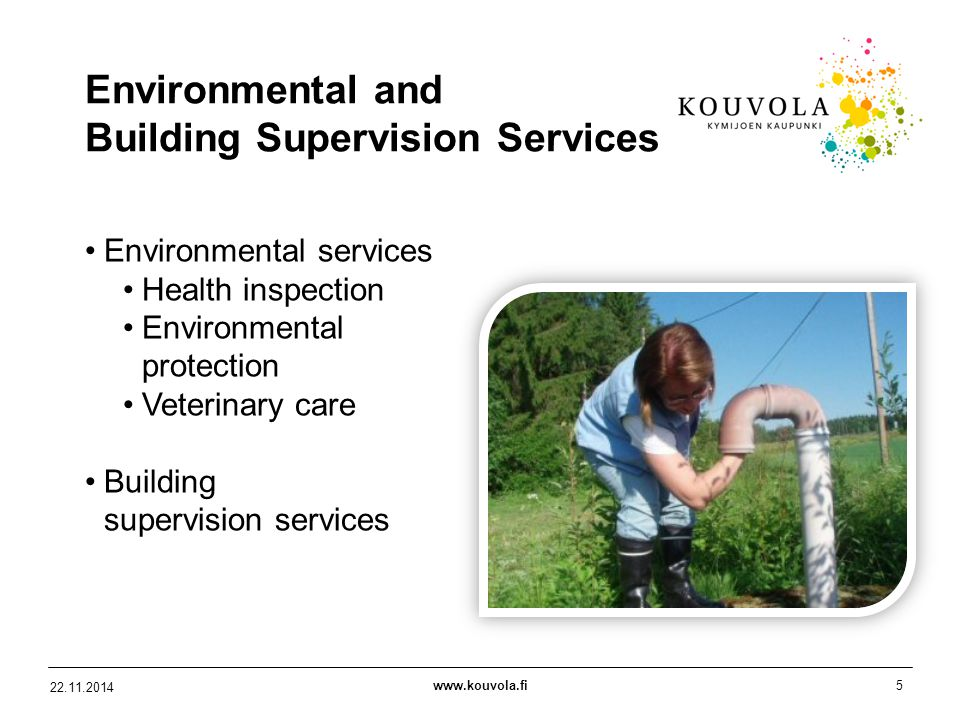 www.kouvola.fi5 22.11.2014 Environmental and Building Supervision Services Environmental services Health inspection Environmental protection Veterinary care Building supervision services