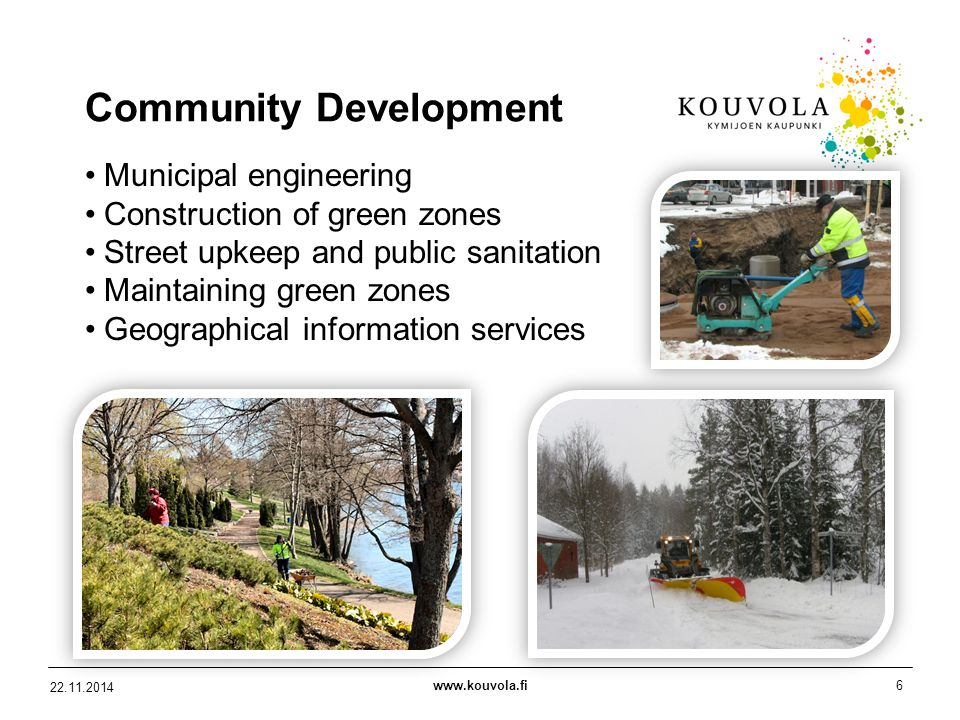 www.kouvola.fi6 22.11.2014 Community Development Municipal engineering Construction of green zones Street upkeep and public sanitation Maintaining green zones Geographical information services