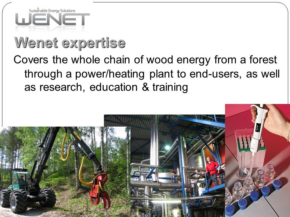 www.josek.fi Wenet expertise www.wenet.fi Covers the whole chain of wood energy from a forest through a power/heating plant to end-users, as well as research, education & training