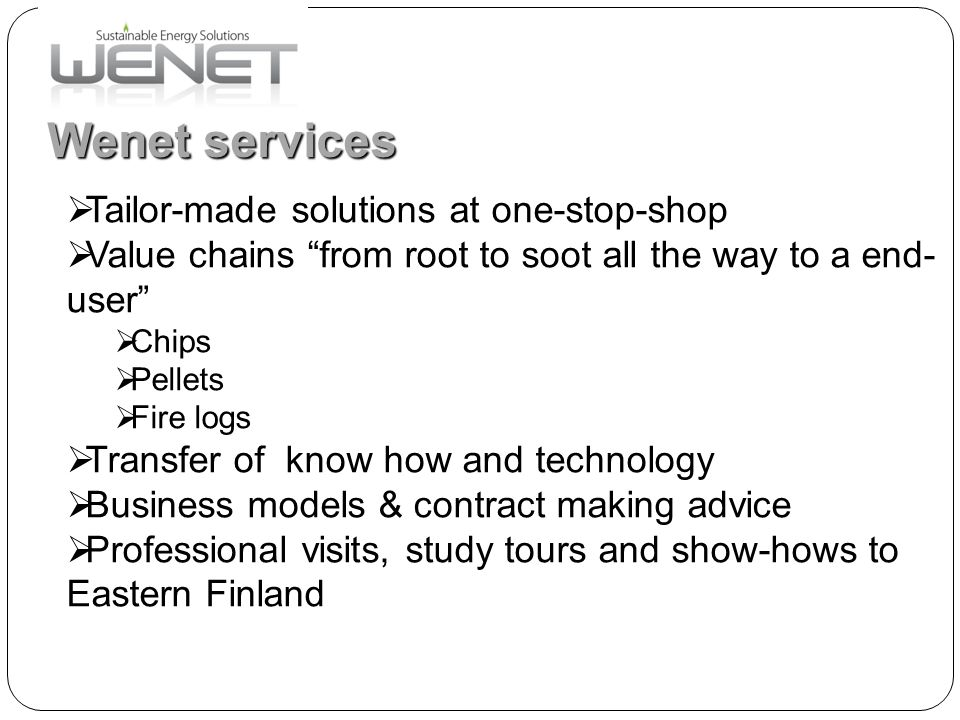 "Wenet services  Tailor-made solutions at one-stop-shop  Value chains ""from root to soot all the way to a end- user""  Chips  Pellets  Fire logs "