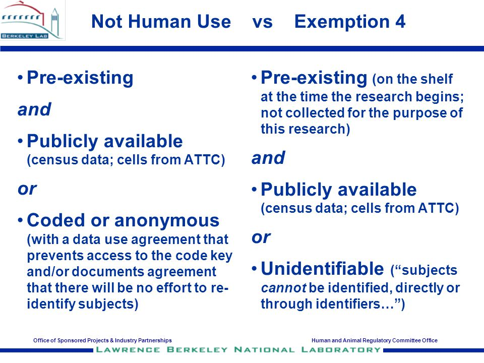 Office of Sponsored Projects & Industry PartnershipsHuman and Animal Regulatory Committee Office Not Human Use vs Exemption 4 Pre-existing and Publicly available (census data; cells from ATTC) or Coded or anonymous (with a data use agreement that prevents access to the code key and/or documents agreement that there will be no effort to re- identify subjects) Pre-existing (on the shelf at the time the research begins; not collected for the purpose of this research) and Publicly available (census data; cells from ATTC) or Unidentifiable ( subjects cannot be identified, directly or through identifiers… )