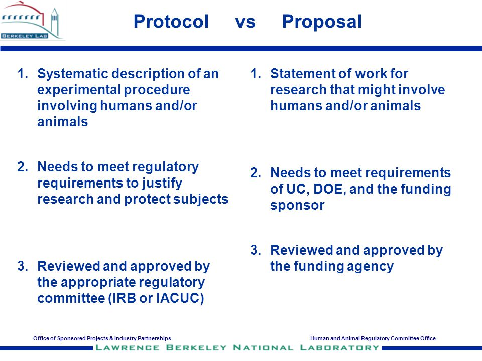 Office of Sponsored Projects & Industry PartnershipsHuman and Animal Regulatory Committee Office Protocol vs Proposal Certification 1.Systematic description of an experimental procedure involving humans and/or animals 2.Prepared by the Protocol Lead Investigator (PLI) and Submitted to HARC for review and approval 3.Reviewed annually by the appropriate regulatory committee (IRB or IACUC) 1.A Certification from the HARC Office that research described in a proposal has valid and complete human and/or animal protocols approved for this research 2.Prepared by HARC for OSPIP and the funding agencies 3.Reviewed and issued by HARC when needed and requested by the PI on the Proposal (PIP)