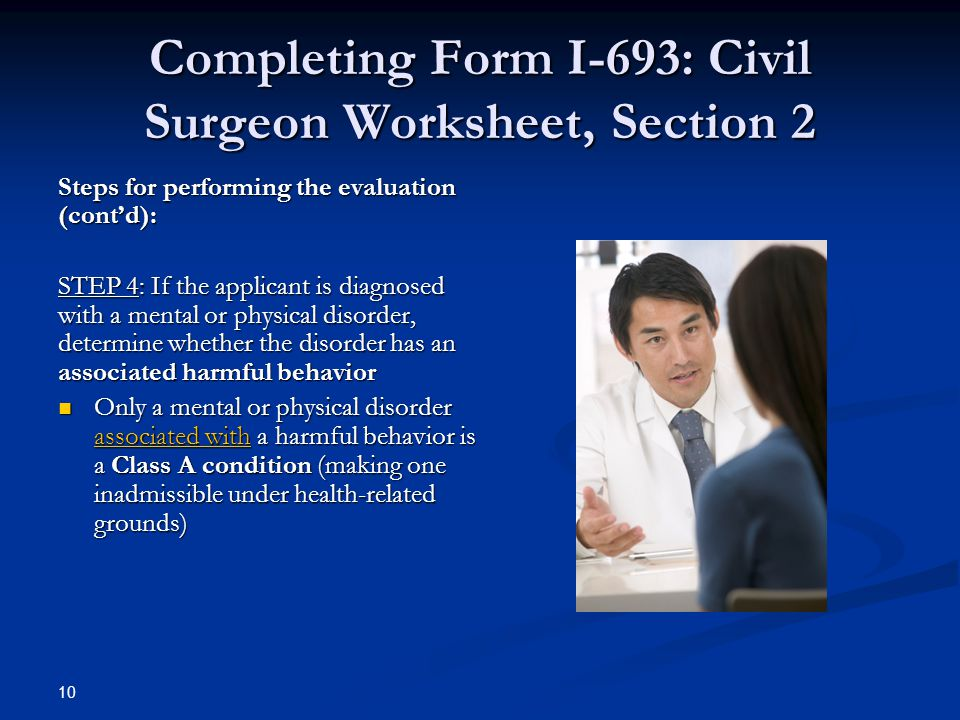 Completing Form I-693: Civil Surgeon Worksheet, Section 2 Steps for performing the evaluation (cont'd): STEP 4: If the applicant is diagnosed with a mental or physical disorder, determine whether the disorder has an associated harmful behavior Only a mental or physical disorder associated with a harmful behavior is a Class A condition (making one inadmissible under health-related grounds) Only a mental or physical disorder associated with a harmful behavior is a Class A condition (making one inadmissible under health-related grounds) 10