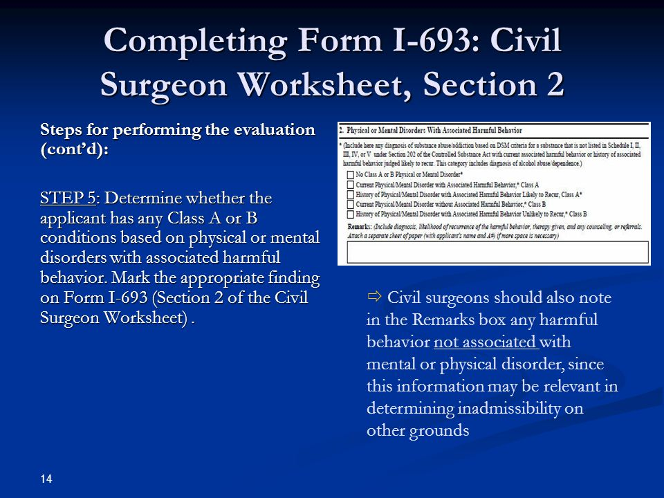Completing Form I-693: Civil Surgeon Worksheet, Section 2 Steps for performing the evaluation (cont'd): STEP 5: Determine whether the applicant has any Class A or B conditions based on physical or mental disorders with associated harmful behavior.