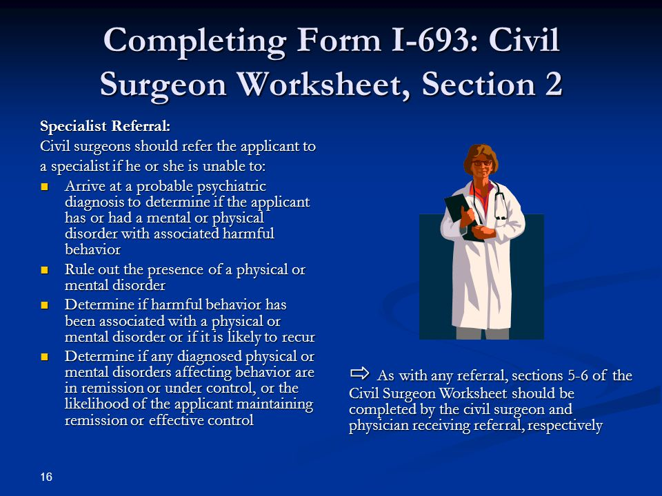 Completing Form I-693: Civil Surgeon Worksheet, Section 2 Specialist Referral: Civil surgeons should refer the applicant to a specialist if he or she is unable to: Arrive at a probable psychiatric diagnosis to determine if the applicant has or had a mental or physical disorder with associated harmful behavior Arrive at a probable psychiatric diagnosis to determine if the applicant has or had a mental or physical disorder with associated harmful behavior Rule out the presence of a physical or mental disorder Rule out the presence of a physical or mental disorder Determine if harmful behavior has been associated with a physical or mental disorder or if it is likely to recur Determine if harmful behavior has been associated with a physical or mental disorder or if it is likely to recur Determine if any diagnosed physical or mental disorders affecting behavior are in remission or under control, or the likelihood of the applicant maintaining remission or effective control Determine if any diagnosed physical or mental disorders affecting behavior are in remission or under control, or the likelihood of the applicant maintaining remission or effective control ⇨ As with any referral, sections 5-6 of the Civil Surgeon Worksheet should be completed by the civil surgeon and physician receiving referral, respectively 16