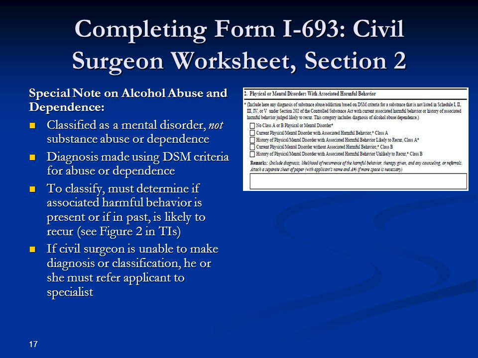 Completing Form I-693: Civil Surgeon Worksheet, Section 2 Special Note on Alcohol Abuse and Dependence: Classified as a mental disorder, not substance abuse or dependence Classified as a mental disorder, not substance abuse or dependence Diagnosis made using DSM criteria for abuse or dependence Diagnosis made using DSM criteria for abuse or dependence To classify, must determine if associated harmful behavior is present or if in past, is likely to recur (see Figure 2 in TIs) To classify, must determine if associated harmful behavior is present or if in past, is likely to recur (see Figure 2 in TIs) If civil surgeon is unable to make diagnosis or classification, he or she must refer applicant to specialist If civil surgeon is unable to make diagnosis or classification, he or she must refer applicant to specialist 17