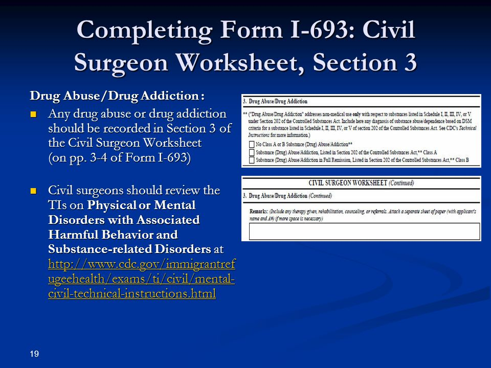 Completing Form I-693: Civil Surgeon Worksheet, Section 3 Drug Abuse/Drug Addiction : Any drug abuse or drug addiction should be recorded in Section 3 of the Civil Surgeon Worksheet (on pp.