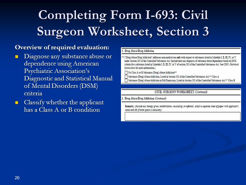 Completing Form I-693: Civil Surgeon Worksheet, Section 3 Overview of required evaluation: Diagnose any substance abuse or dependence using American Psychiatric Association's Diagnostic and Statistical Manual of Mental Disorders (DSM) criteria Diagnose any substance abuse or dependence using American Psychiatric Association's Diagnostic and Statistical Manual of Mental Disorders (DSM) criteria Classify whether the applicant has a Class A or B condition Classify whether the applicant has a Class A or B condition 20