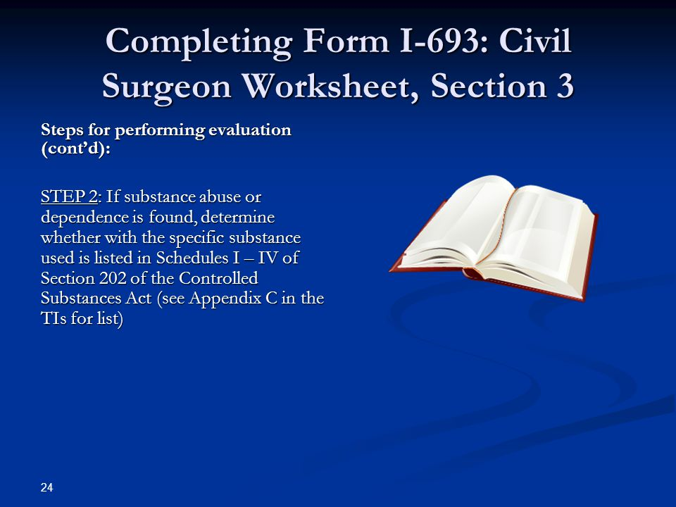 Completing Form I-693: Civil Surgeon Worksheet, Section 3 Steps for performing evaluation (cont'd): STEP 2: If substance abuse or dependence is found, determine whether with the specific substance used is listed in Schedules I – IV of Section 202 of the Controlled Substances Act (see Appendix C in the TIs for list) 24
